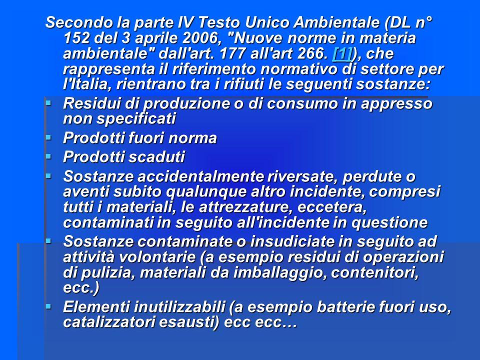 Secondo la parte IV Testo Unico Ambientale (DL n° 152 del 3 aprile 2006, Nuove norme in materia ambientale dall art. 177 all art 266. [1]), che rappresenta il riferimento normativo di settore per l Italia, rientrano tra i rifiuti le seguenti sostanze: